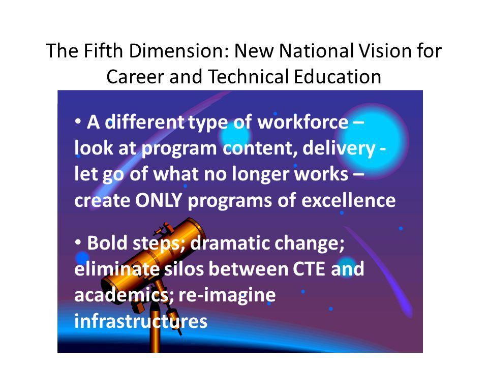 The Fifth Dimension: New National Vision for Career and Technical Education A different type of workforce – look at program content, delivery - let go of what no longer works – create ONLY programs of excellence Bold steps; dramatic change; eliminate silos between CTE and academics; re-imagine infrastructures