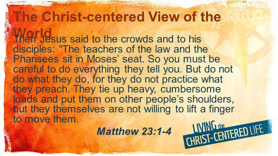 The Christ-centered View of the World Then Jesus said to the crowds and to his disciples: The teachers of the law and the Pharisees sit in Moses seat.