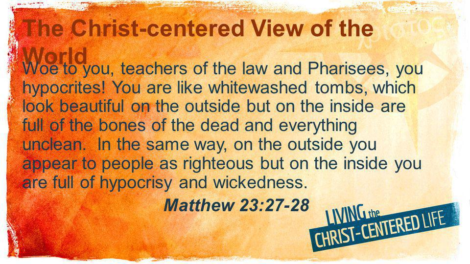 The Christ-centered View of the World Woe to you, teachers of the law and Pharisees, you hypocrites.