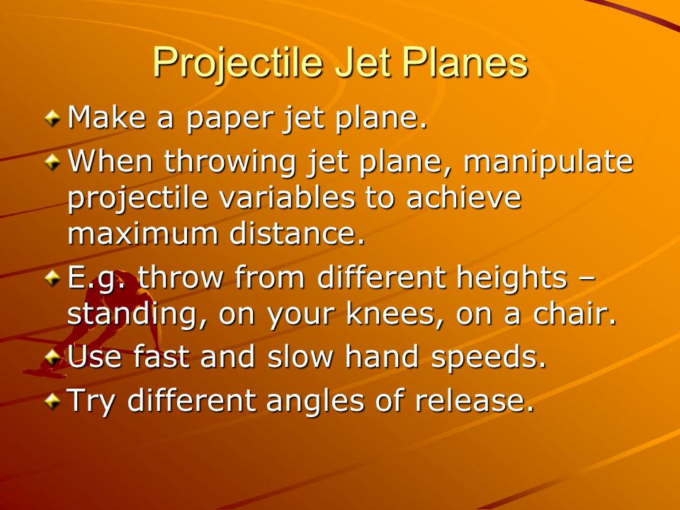 Projectile Jet Planes Make a paper jet plane. When throwing jet plane, manipulate projectile variables to achieve maximum distance. E.g. throw from di