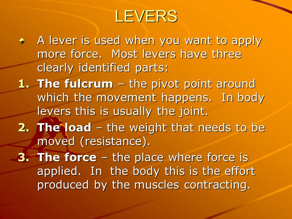LEVERS A lever is used when you want to apply more force. Most levers have three clearly identified parts: 1.The fulcrum – the pivot point around whic