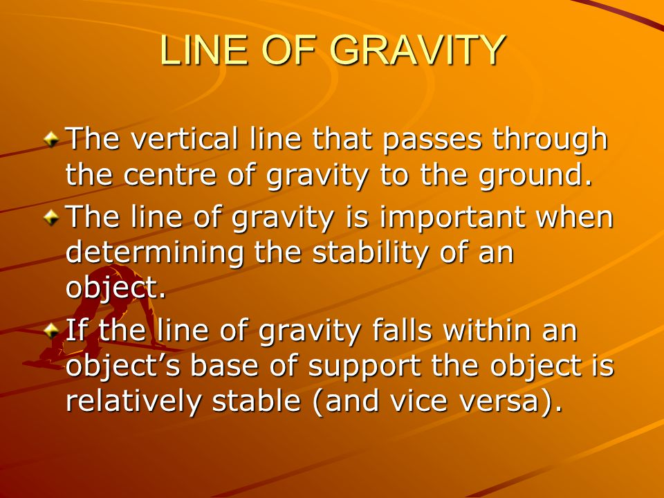 LINE OF GRAVITY The vertical line that passes through the centre of gravity to the ground. The line of gravity is important when determining the stabi