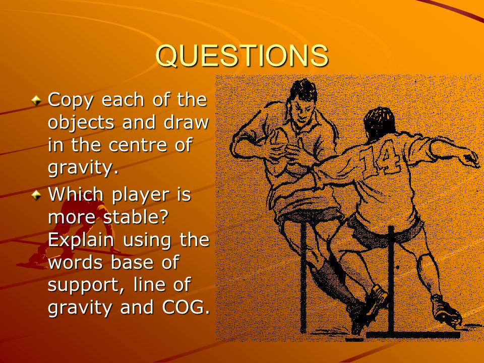 QUESTIONS Copy each of the objects and draw in the centre of gravity. Which player is more stable? Explain using the words base of support, line of gr