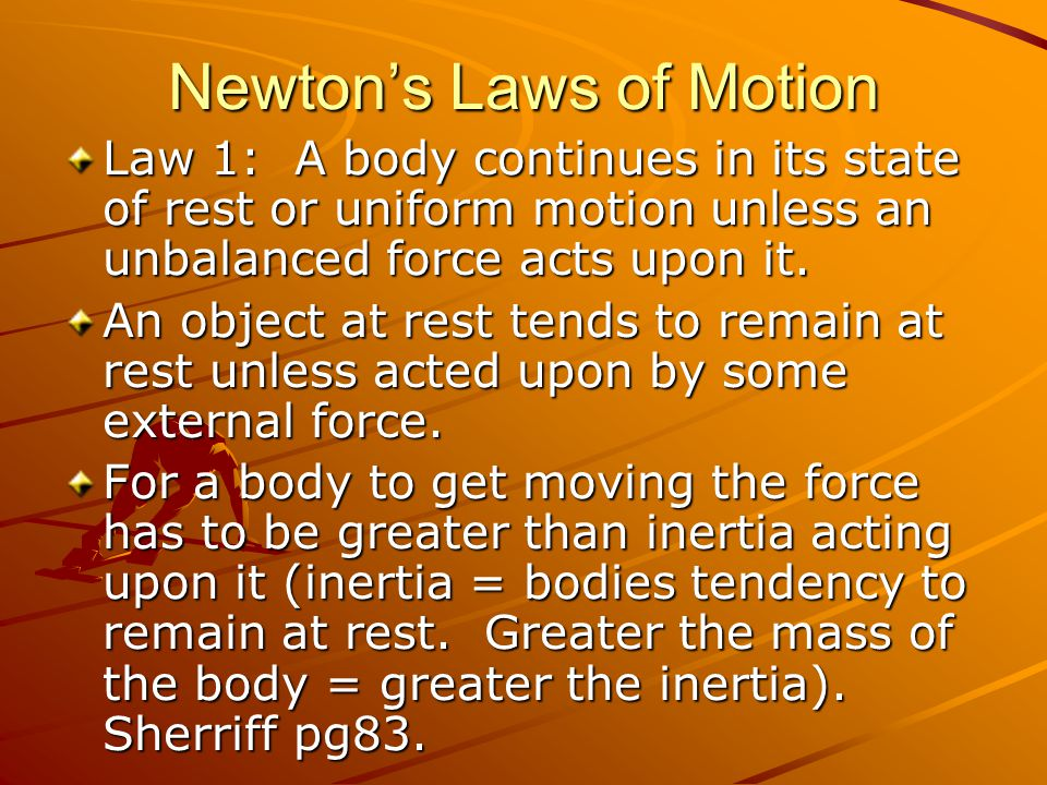 Newtons Laws of Motion Law 1: A body continues in its state of rest or uniform motion unless an unbalanced force acts upon it. An object at rest tends