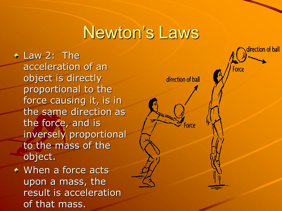 Newtons Laws Law 2: The acceleration of an object is directly proportional to the force causing it, is in the same direction as the force, and is inve