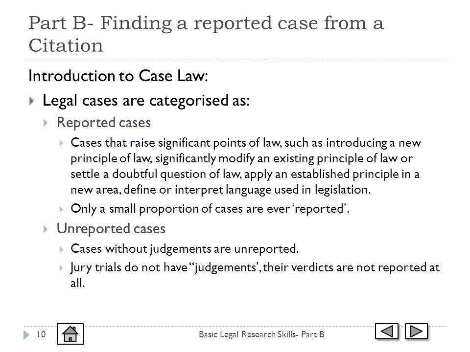 Part B- Finding a reported case from a Citation Basic Legal Research Skills- Part B10 Introduction to Case Law: Legal cases are categorised as: Reported cases Cases that raise significant points of law, such as introducing a new principle of law, significantly modify an existing principle of law or settle a doubtful question of law, apply an established principle in a new area, define or interpret language used in legislation.