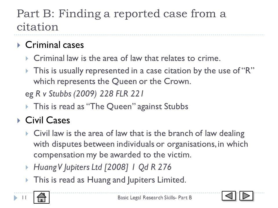 Part B: Finding a reported case from a citation Basic Legal Research Skills- Part B11 Criminal cases Criminal law is the area of law that relates to crime.