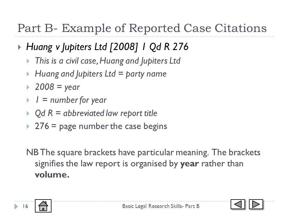Part B- Example of Reported Case Citations Basic Legal Research Skills- Part B16 Huang v Jupiters Ltd [2008] 1 Qd R 276 This is a civil case, Huang and Jupiters Ltd Huang and Jupiters Ltd = party name 2008 = year 1 = number for year Qd R = abbreviated law report title 276 = page number the case begins NB The square brackets have particular meaning.