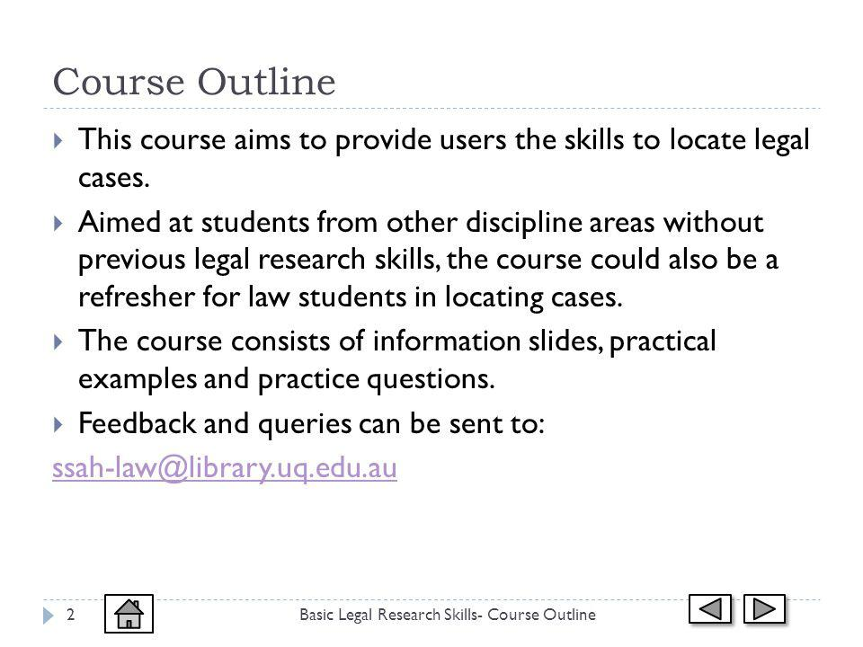 Course Outline Basic Legal Research Skills- Course Outline2 This course aims to provide users the skills to locate legal cases.