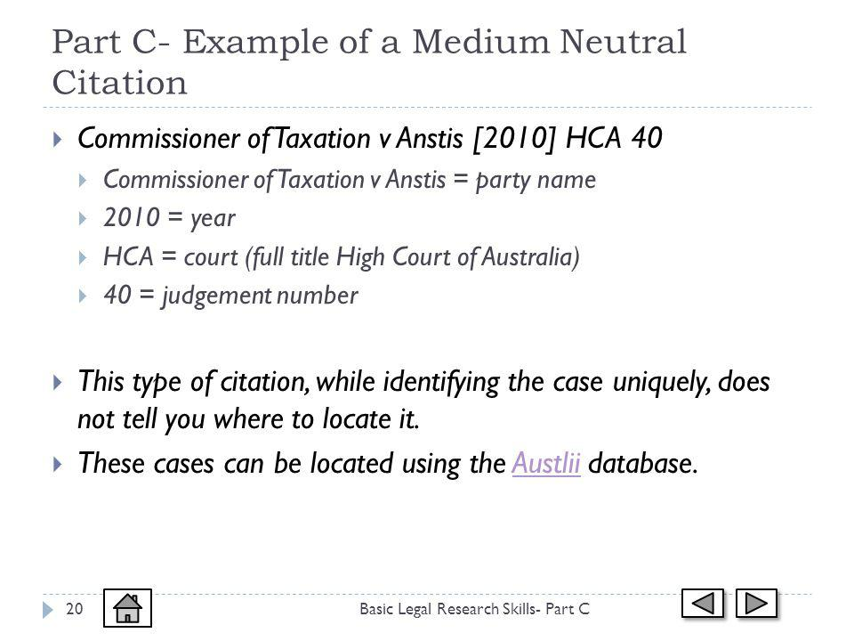 Part C- Example of a Medium Neutral Citation Basic Legal Research Skills- Part C20 Commissioner of Taxation v Anstis [2010] HCA 40 Commissioner of Taxation v Anstis = party name 2010 = year HCA = court (full title High Court of Australia) 40 = judgement number This type of citation, while identifying the case uniquely, does not tell you where to locate it.