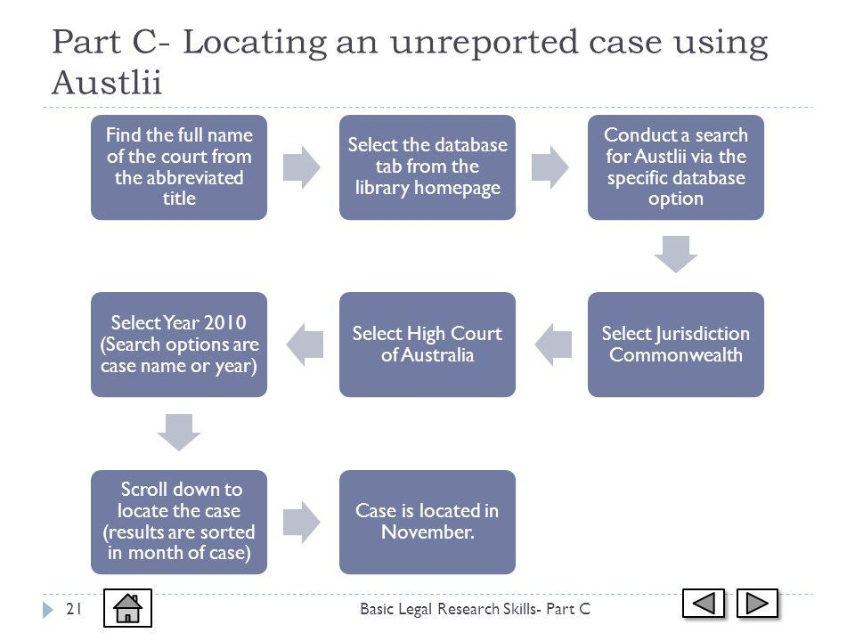 Part C- Locating an unreported case using Austlii Basic Legal Research Skills- Part C21 Find the full name of the court from the abbreviated title Select the database tab from the library homepage Conduct a search for Austlii via the specific database option Select Jurisdiction Commonwealth Select High Court of Australia Select Year 2010 (Search options are case name or year) Scroll down to locate the case (results are sorted in month of case) Case is located in November.