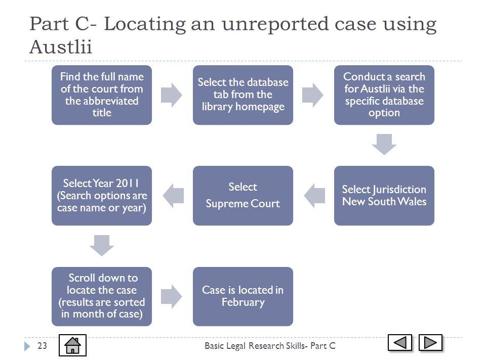 Part C- Locating an unreported case using Austlii Basic Legal Research Skills- Part C23 Find the full name of the court from the abbreviated title Select the database tab from the library homepage Conduct a search for Austlii via the specific database option Select Jurisdiction New South Wales Select Supreme Court Select Year 2011 (Search options are case name or year) Scroll down to locate the case (results are sorted in month of case) Case is located in February