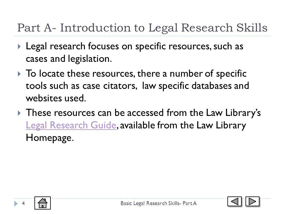 Part A- Introduction to Legal Research Skills Basic Legal Research Skills- Part A4 Legal research focuses on specific resources, such as cases and legislation.