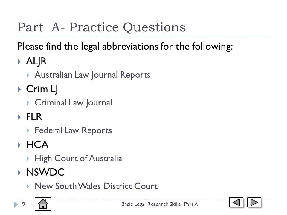 Part A- Practice Questions Basic Legal Research Skills- Part A9 Please find the legal abbreviations for the following: ALJR Australian Law Journal Reports Crim LJ Criminal Law Journal FLR Federal Law Reports HCA High Court of Australia NSWDC New South Wales District Court