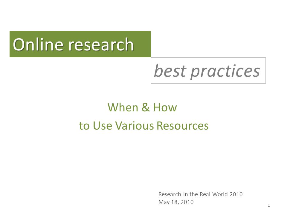 When & How to Use Various Resources Online research best practices Research in the Real World 2010 May 18, 2010 1