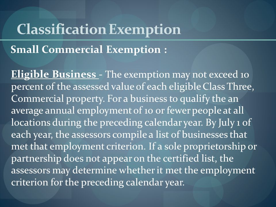 Classification Exemption Small Commercial Exemption : The selectmen may grant a small commercial exemption to all Class Three, Commercial properties that are occupied by businesses with an average annual employment of no more than 10 people and an assessed valuation of less than $1,000,000.