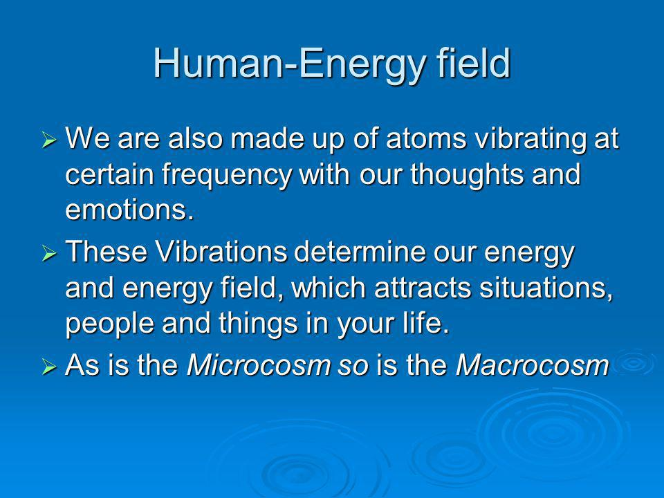 Human-Energy field We are also made up of atoms vibrating at certain frequency with our thoughts and emotions.