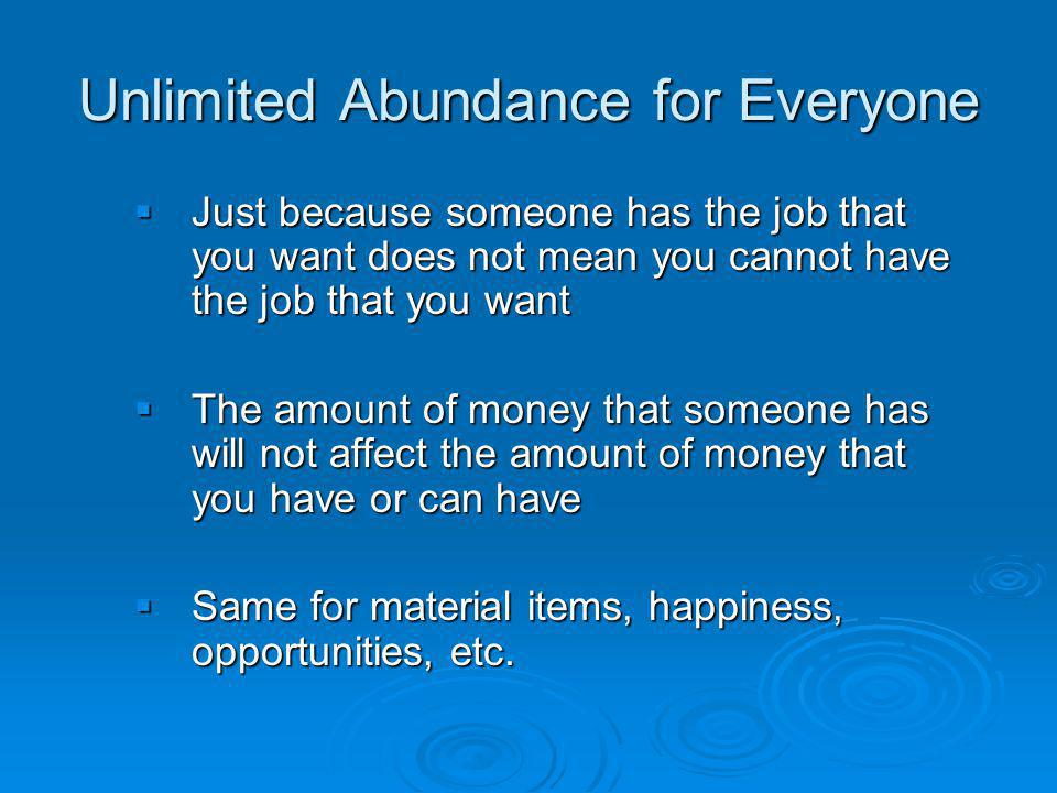 Unlimited Abundance for Everyone Just because someone has the job that you want does not mean you cannot have the job that you want Just because someone has the job that you want does not mean you cannot have the job that you want The amount of money that someone has will not affect the amount of money that you have or can have The amount of money that someone has will not affect the amount of money that you have or can have Same for material items, happiness, opportunities, etc.