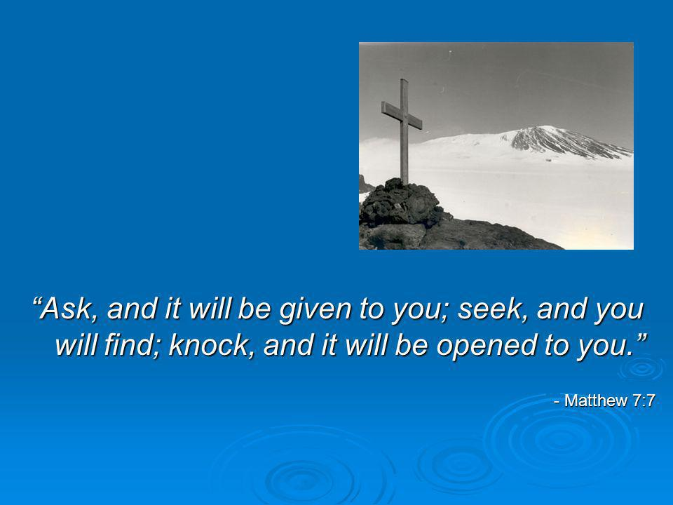 Ask, and it will be given to you; seek, and you will find; knock, and it will be opened to you.