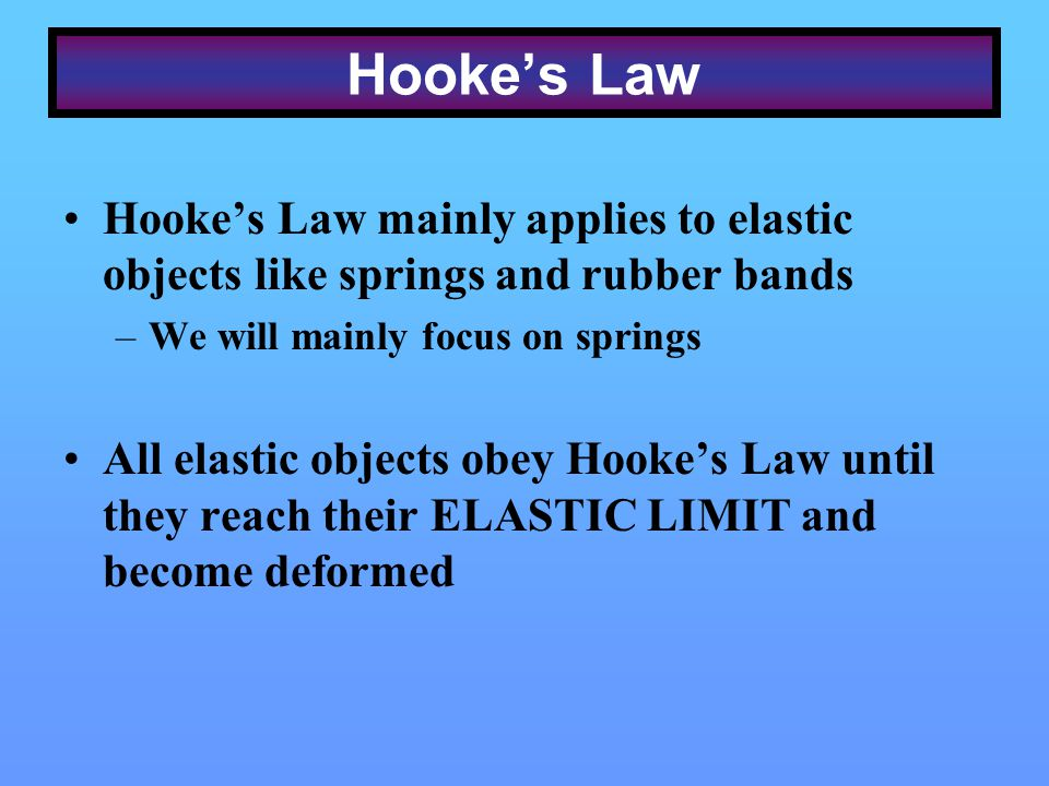 Hookes Law Hookes Law mainly applies to elastic objects like springs and rubber bands –We will mainly focus on springs All elastic objects obey Hookes Law until they reach their ELASTIC LIMIT and become deformed