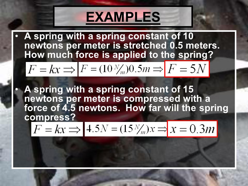 EXAMPLES A spring with a spring constant of 10 newtons per meter is stretched 0.5 meters.