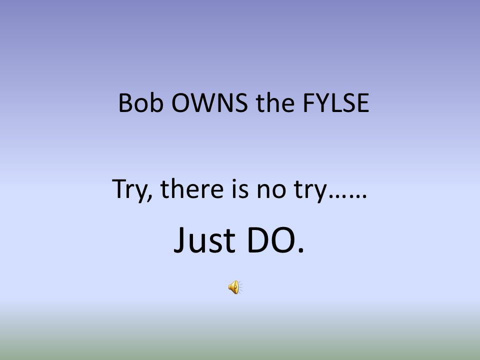 Bob OWNS the FYLSE Try, there is no try…… Just DO.