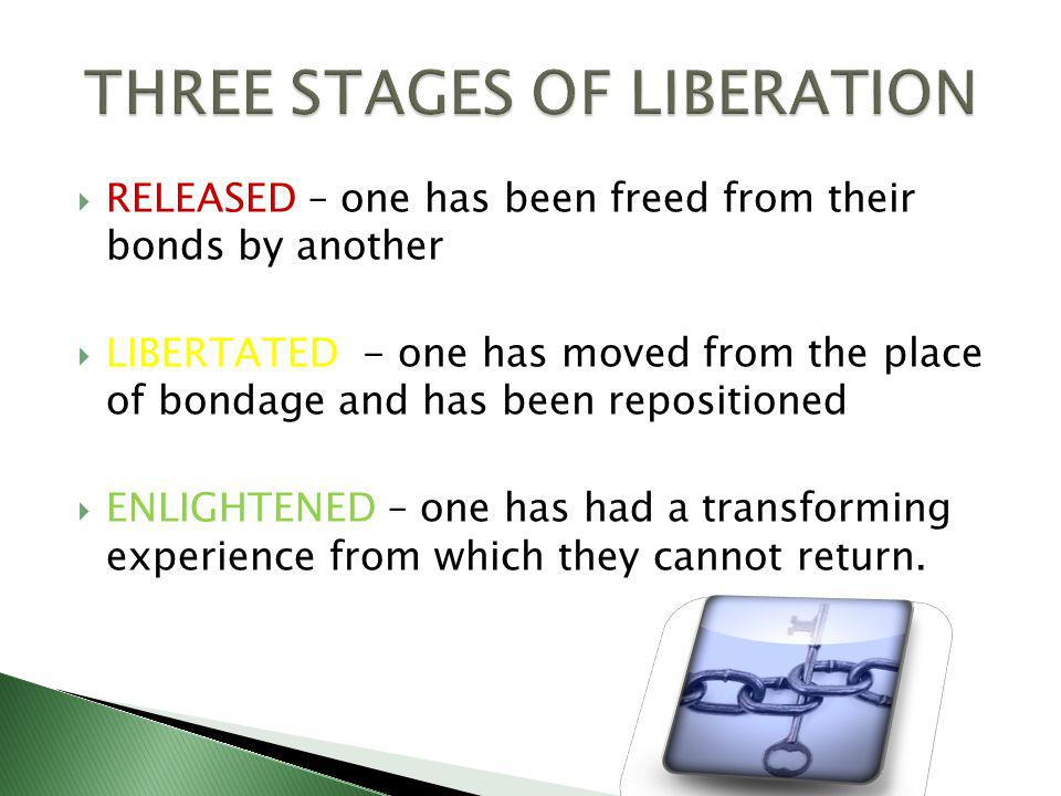 RELEASED – one has been freed from their bonds by another LIBERTATED - one has moved from the place of bondage and has been repositioned ENLIGHTENED – one has had a transforming experience from which they cannot return.