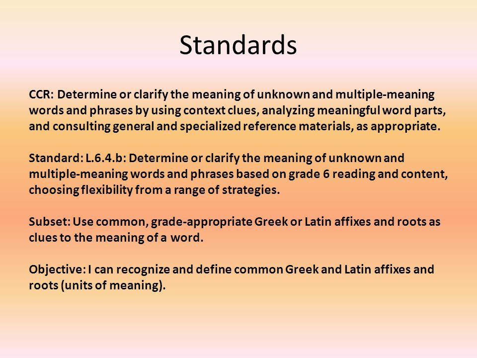 Standards CCR: Determine or clarify the meaning of unknown and multiple-meaning words and phrases by using context clues, analyzing meaningful word parts, and consulting general and specialized reference materials, as appropriate.