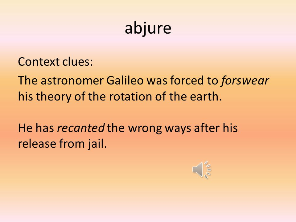 abjure Context clues: The astronomer Galileo was forced to forswear his theory of the rotation of the earth.