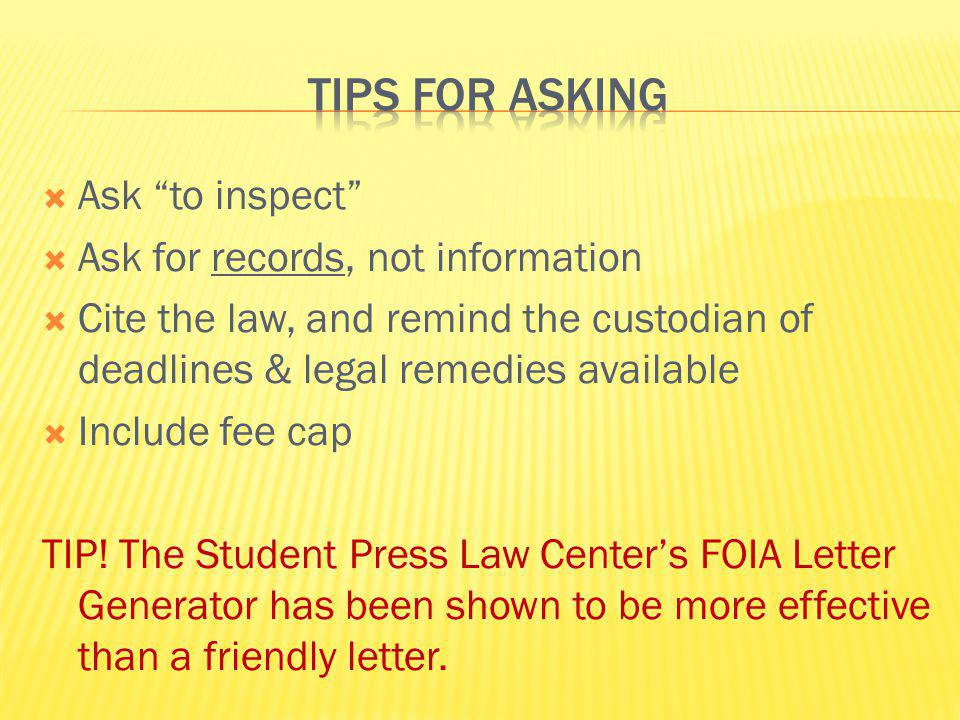 Ask to inspect Ask for records, not information Cite the law, and remind the custodian of deadlines & legal remedies available Include fee cap TIP! Th