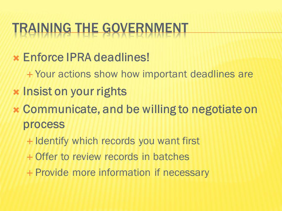 Enforce IPRA deadlines! Your actions show how important deadlines are Insist on your rights Communicate, and be willing to negotiate on process Identi