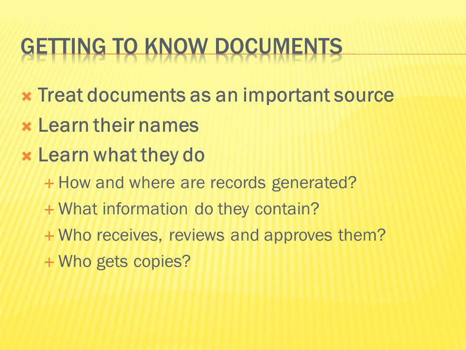 Treat documents as an important source Learn their names Learn what they do How and where are records generated? What information do they contain? Who