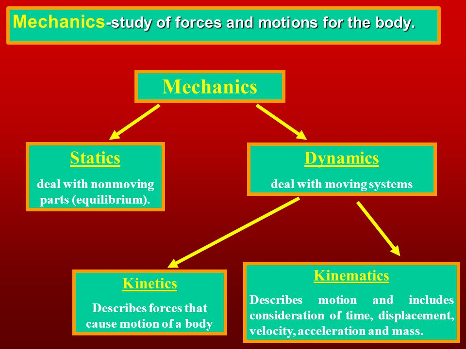 Mechanics Statics deal with nonmoving parts (equilibrium). Dynamics deal with moving systems Kinematics Describes motion and includes consideration of