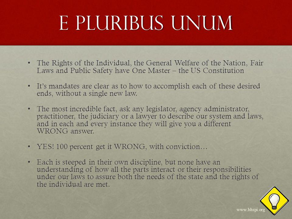 E Pluribus Unum The Rights of the Individual, the General Welfare of the Nation, Fair Laws and Public Safety have One Master – the US ConstitutionThe Rights of the Individual, the General Welfare of the Nation, Fair Laws and Public Safety have One Master – the US Constitution Its mandates are clear as to how to accomplish each of these desired ends, without a single new law.Its mandates are clear as to how to accomplish each of these desired ends, without a single new law.