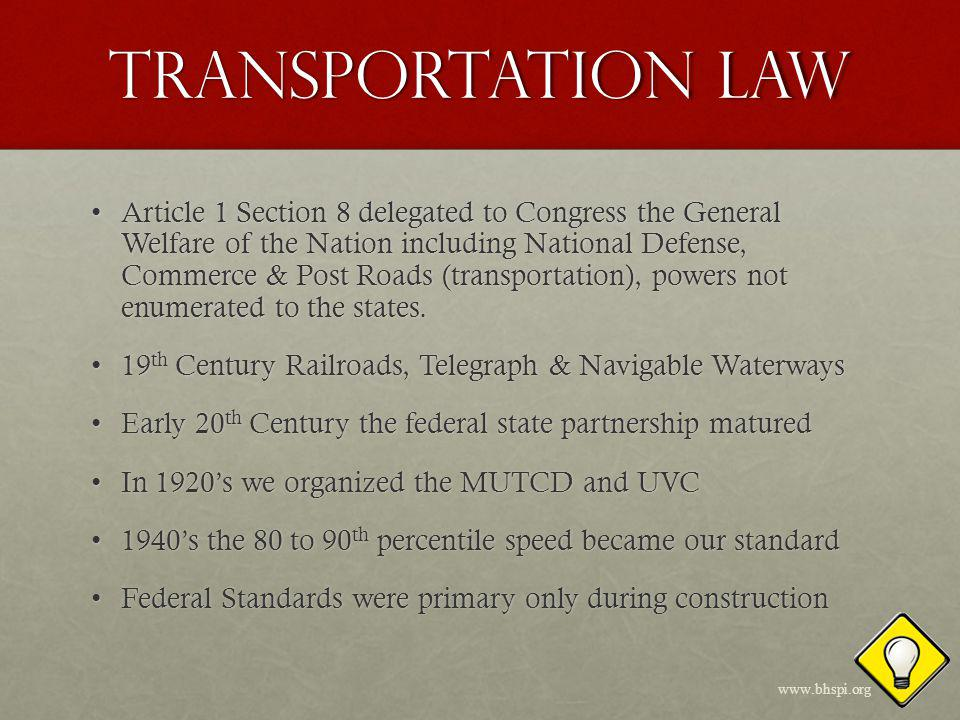 Transportation LAW 1956 Eisenhowers National Defense & Interstate System1956 Eisenhowers National Defense & Interstate System Travel for the first time becomes ubiquitousTravel for the first time becomes ubiquitous As travel increased so did the need for uniformityAs travel increased so did the need for uniformity 1966 Congress invoked the Commerce Clause when it passed the Highway Safety Act of 19661966 Congress invoked the Commerce Clause when it passed the Highway Safety Act of 1966 Bureau of Roads became USDOT: NHTSA, FHWABureau of Roads became USDOT: NHTSA, FHWA The Highway Safety Act of 1966 et al as adopted by Congress created a new paradigm for the Nations traffic laws and its phased-in mandates encompassed all of us; individuals, law enforcement, public entities, the courts and the USDOT.The Highway Safety Act of 1966 et al as adopted by Congress created a new paradigm for the Nations traffic laws and its phased-in mandates encompassed all of us; individuals, law enforcement, public entities, the courts and the USDOT.