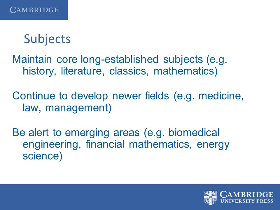Subjects Maintain core long-established subjects (e.g. history, literature, classics, mathematics) Continue to develop newer fields (e.g. medicine, la
