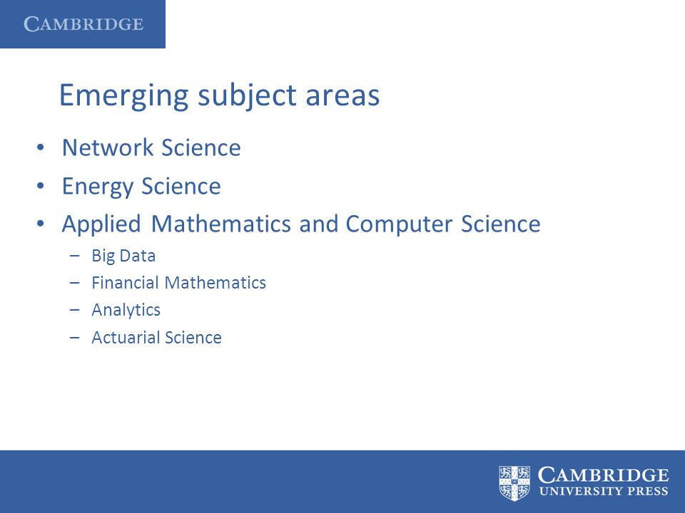 Emerging subject areas Network Science Energy Science Applied Mathematics and Computer Science –Big Data –Financial Mathematics –Analytics –Actuarial