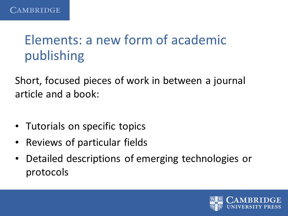 Elements: a new form of academic publishing Short, focused pieces of work in between a journal article and a book: Tutorials on specific topics Review