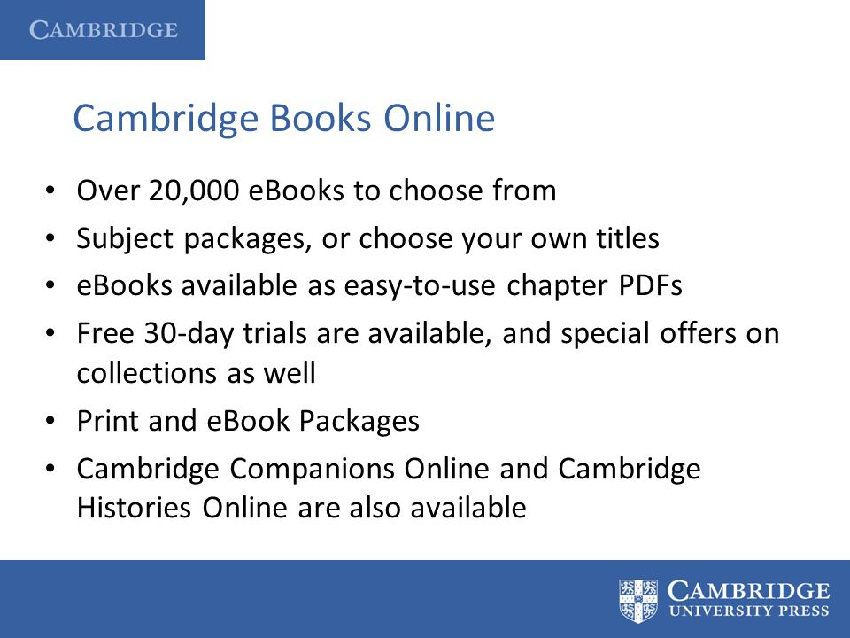 Cambridge Books Online Over 20,000 eBooks to choose from Subject packages, or choose your own titles eBooks available as easy-to-use chapter PDFs Free
