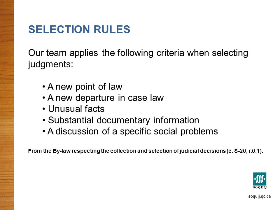 SELECTION RULES Our team applies the following criteria when selecting judgments: A new point of law A new departure in case law Unusual facts Substantial documentary information A discussion of a specific social problems From the By-law respecting the collection and selection of judicial decisions (c.