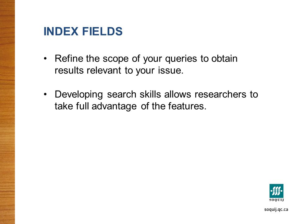INDEX FIELDS Refine the scope of your queries to obtain results relevant to your issue. Developing search skills allows researchers to take full advan