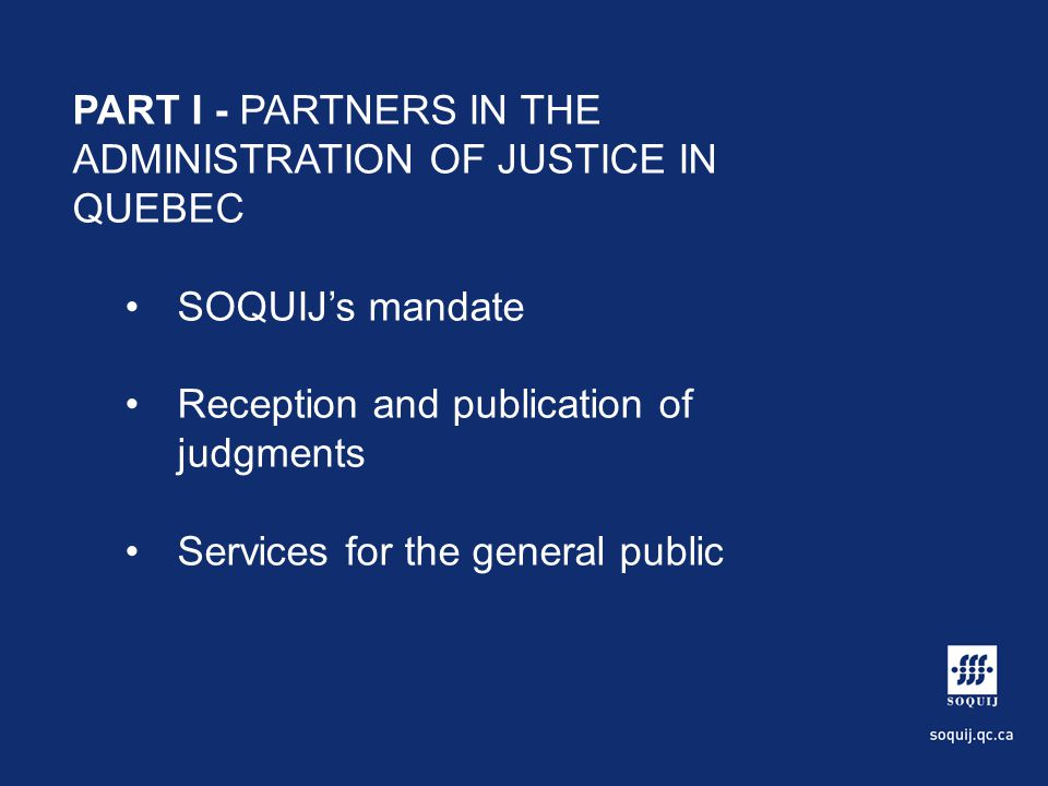 PART I - PARTNERS IN THE ADMINISTRATION OF JUSTICE IN QUEBEC SOQUIJs mandate Reception and publication of judgments Services for the general public