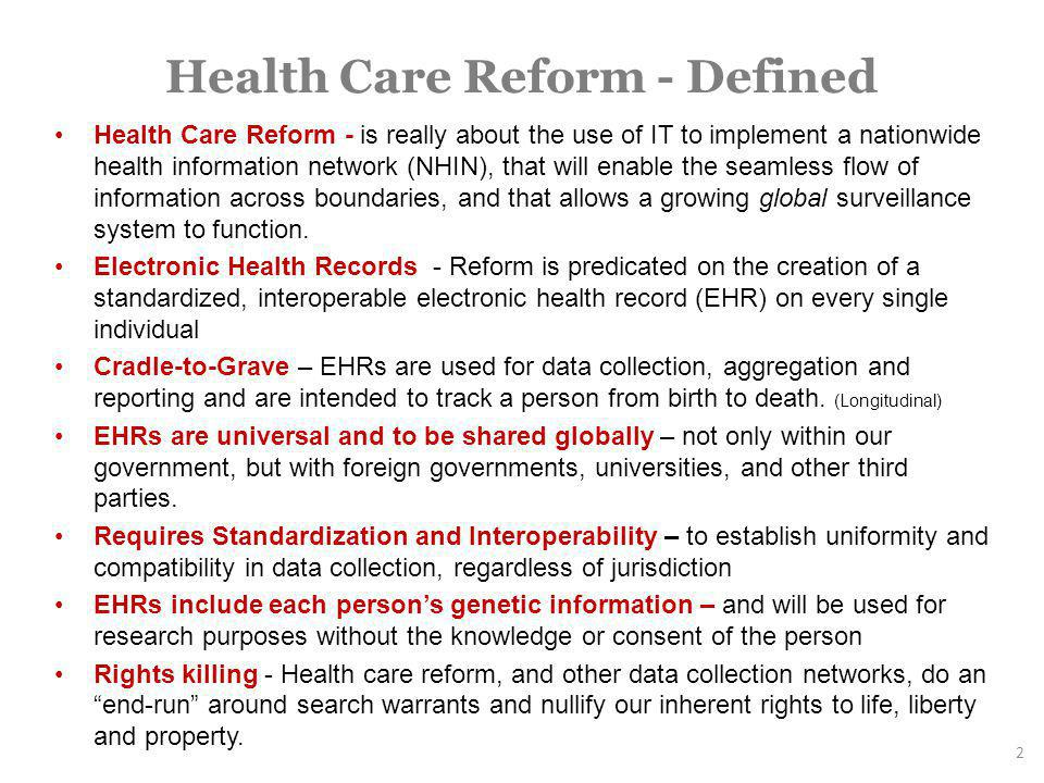 Health Care Reform - Defined Health Care Reform - is really about the use of IT to implement a nationwide health information network (NHIN), that will enable the seamless flow of information across boundaries, and that allows a growing global surveillance system to function.