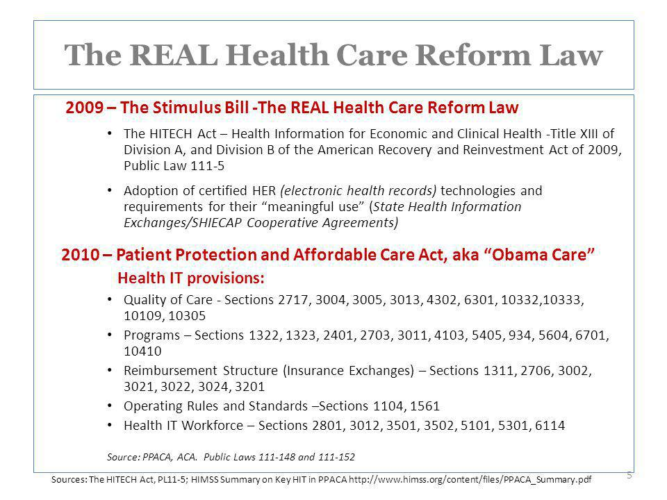 The REAL Health Care Reform Law 2009 – The Stimulus Bill -The REAL Health Care Reform Law The HITECH Act – Health Information for Economic and Clinical Health -Title XIII of Division A, and Division B of the American Recovery and Reinvestment Act of 2009, Public Law 111-5 Adoption of certified HER (electronic health records) technologies and requirements for their meaningful use (State Health Information Exchanges/SHIECAP Cooperative Agreements) 2010 – Patient Protection and Affordable Care Act, aka Obama Care Health IT provisions: Quality of Care - Sections 2717, 3004, 3005, 3013, 4302, 6301, 10332,10333, 10109, 10305 Programs – Sections 1322, 1323, 2401, 2703, 3011, 4103, 5405, 934, 5604, 6701, 10410 Reimbursement Structure (Insurance Exchanges) – Sections 1311, 2706, 3002, 3021, 3022, 3024, 3201 Operating Rules and Standards –Sections 1104, 1561 Health IT Workforce – Sections 2801, 3012, 3501, 3502, 5101, 5301, 6114 Source: PPACA, ACA.