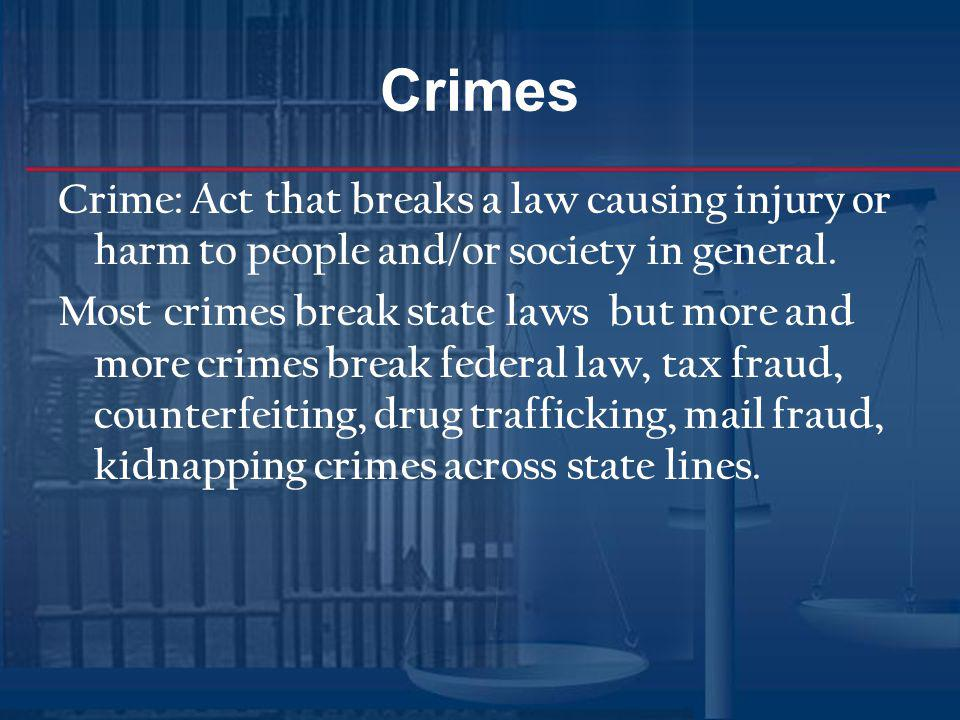 Crimes Crime: Act that breaks a law causing injury or harm to people and/or society in general. Most crimes break state laws but more and more crimes