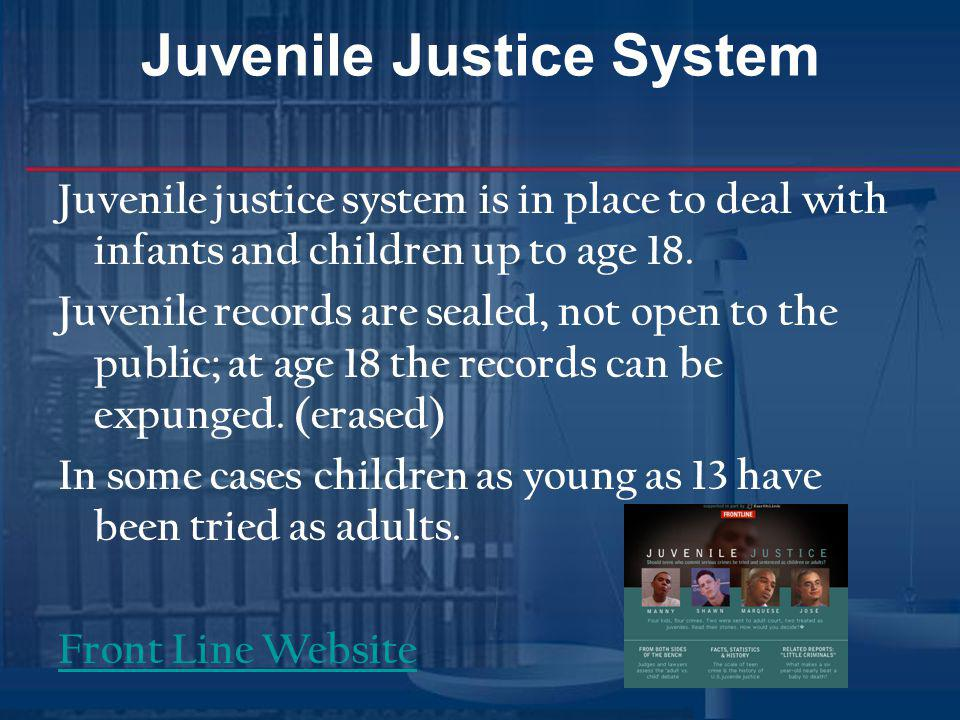 Juvenile Justice System Juvenile justice system is in place to deal with infants and children up to age 18. Juvenile records are sealed, not open to t