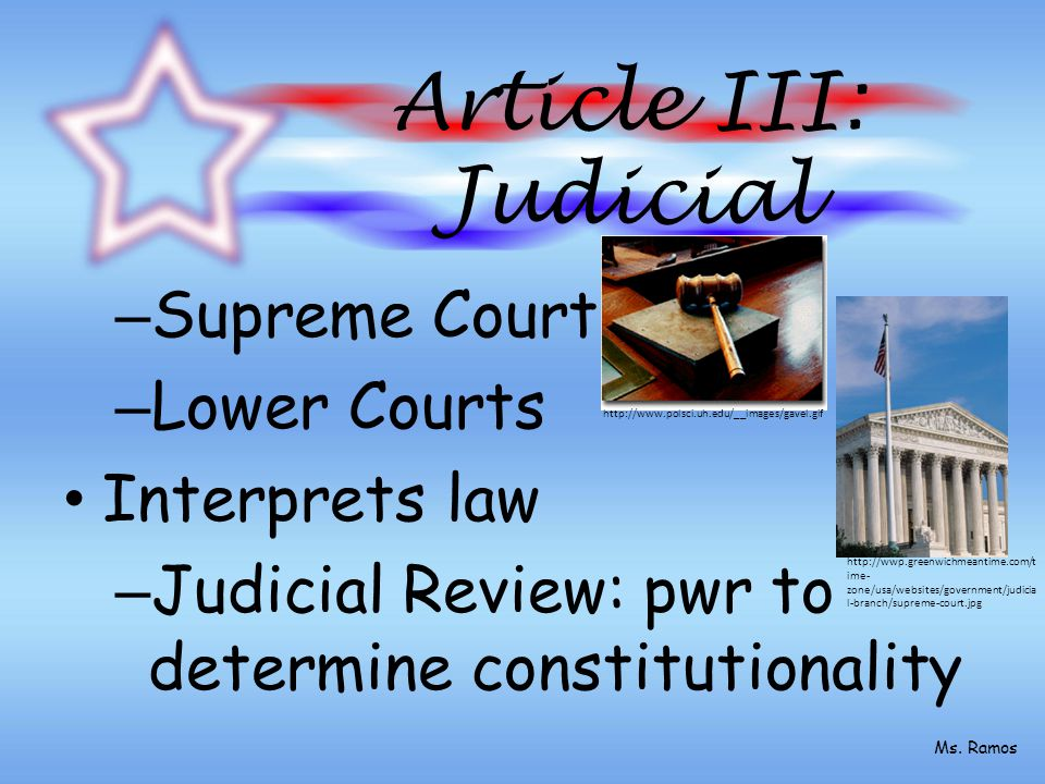Article III: Judicial – Supreme Court – Lower Courts Interprets law – Judicial Review: pwr to determine constitutionality http://www.polsci.uh.edu/__images/gavel.gif http://wwp.greenwichmeantime.com/t ime- zone/usa/websites/government/judicia l-branch/supreme-court.jpg Ms.