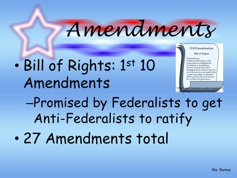 Amendments Bill of Rights: 1 st 10 Amendments – Promised by Federalists to get Anti-Federalists to ratify 27 Amendments total http://www.freemasonrywatch.org/pics/bi ll.of.rights.gif Ms.