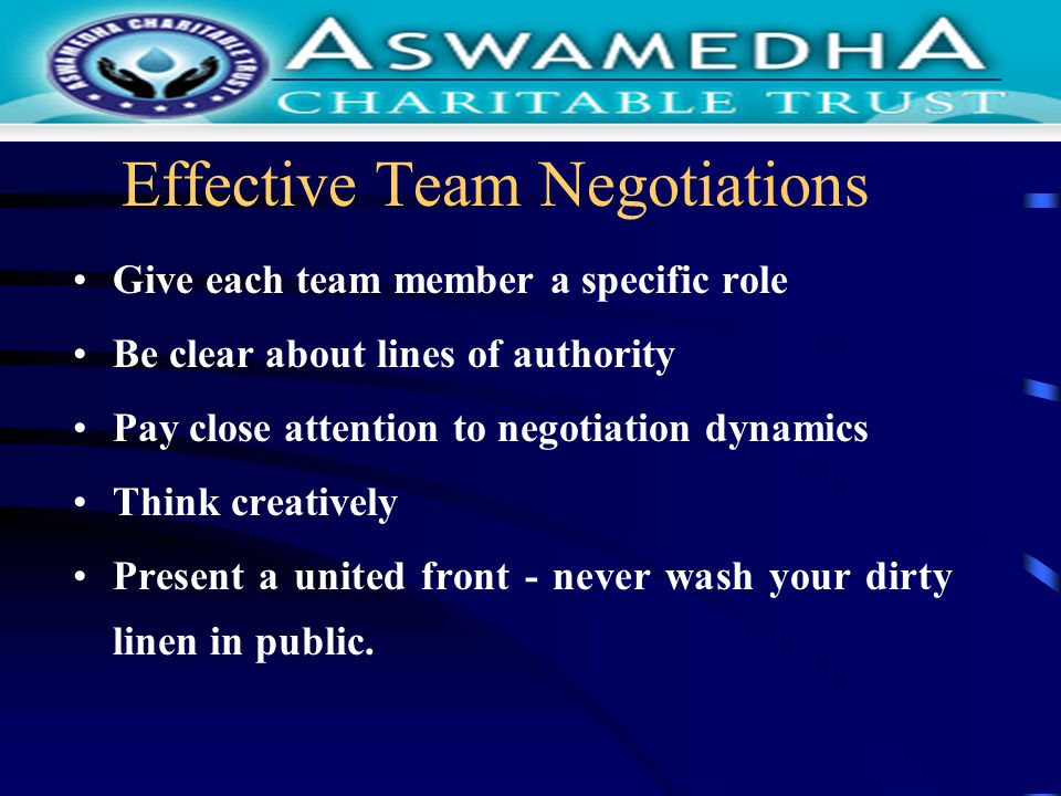 Effective Team Negotiations Give each team member a specific role Be clear about lines of authority Pay close attention to negotiation dynamics Think creatively Present a united front - never wash your dirty linen in public.