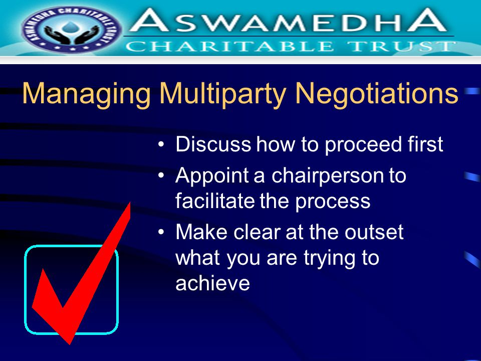 Managing Multiparty Negotiations Discuss how to proceed first Appoint a chairperson to facilitate the process Make clear at the outset what you are tr